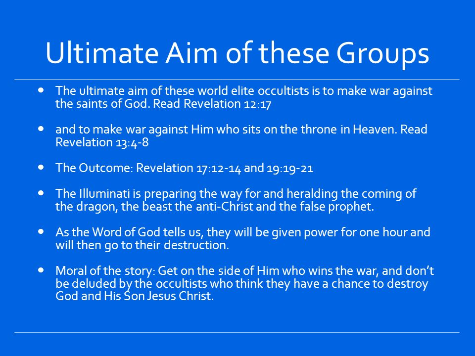 Ultimate Aim of these Groups The ultimate aim of these world elite occultists is to make war against the saints of God.
