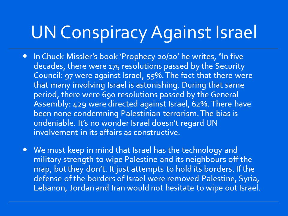 UN Conspiracy Against Israel In Chuck Missler's book 'Prophecy 20/20' he writes, In five decades, there were 175 resolutions passed by the Security Council: 97 were against Israel, 55%.