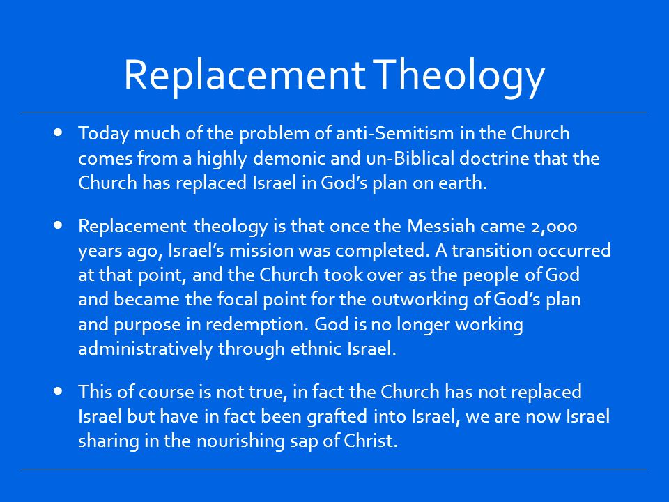 Replacement Theology Today much of the problem of anti-Semitism in the Church comes from a highly demonic and un-Biblical doctrine that the Church has replaced Israel in God's plan on earth.
