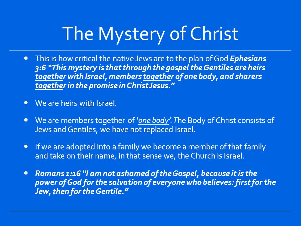 The Mystery of Christ This is how critical the native Jews are to the plan of God Ephesians 3:6 This mystery is that through the gospel the Gentiles are heirs together with Israel, members together of one body, and sharers together in the promise in Christ Jesus. We are heirs with Israel.