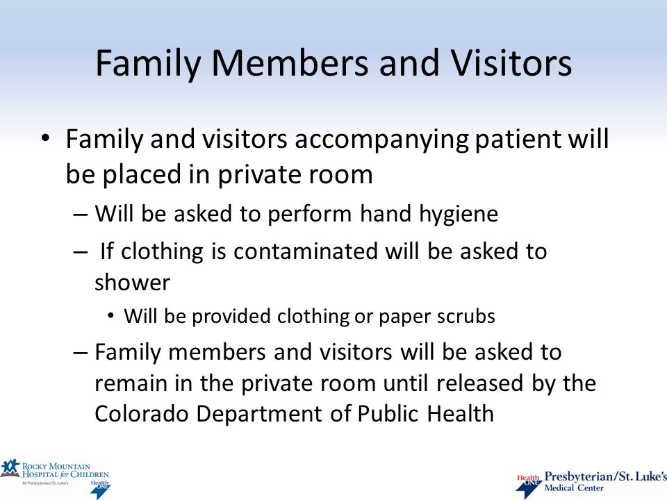Family Members and Visitors Family and visitors accompanying patient will be placed in private room – Will be asked to perform hand hygiene – If clothing is contaminated will be asked to shower Will be provided clothing or paper scrubs – Family members and visitors will be asked to remain in the private room until released by the Colorado Department of Public Health