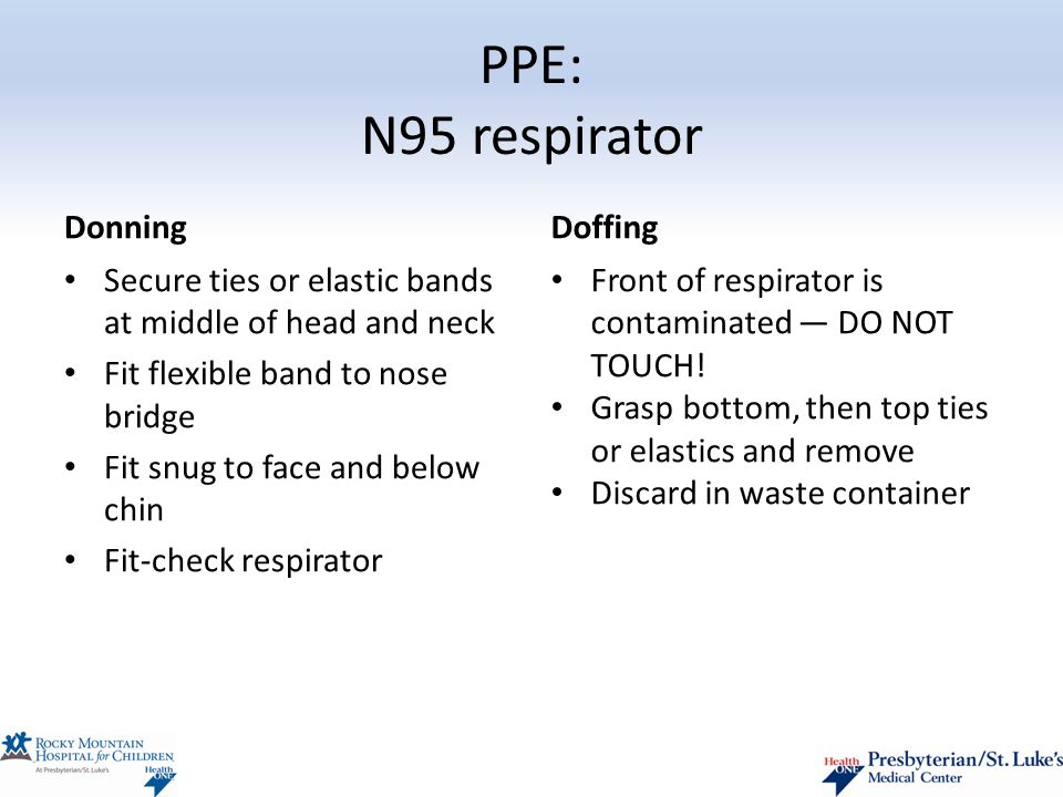PPE: N95 respirator Donning Secure ties or elastic bands at middle of head and neck Fit flexible band to nose bridge Fit snug to face and below chin Fit-check respirator Doffing Front of respirator is contaminated — DO NOT TOUCH.