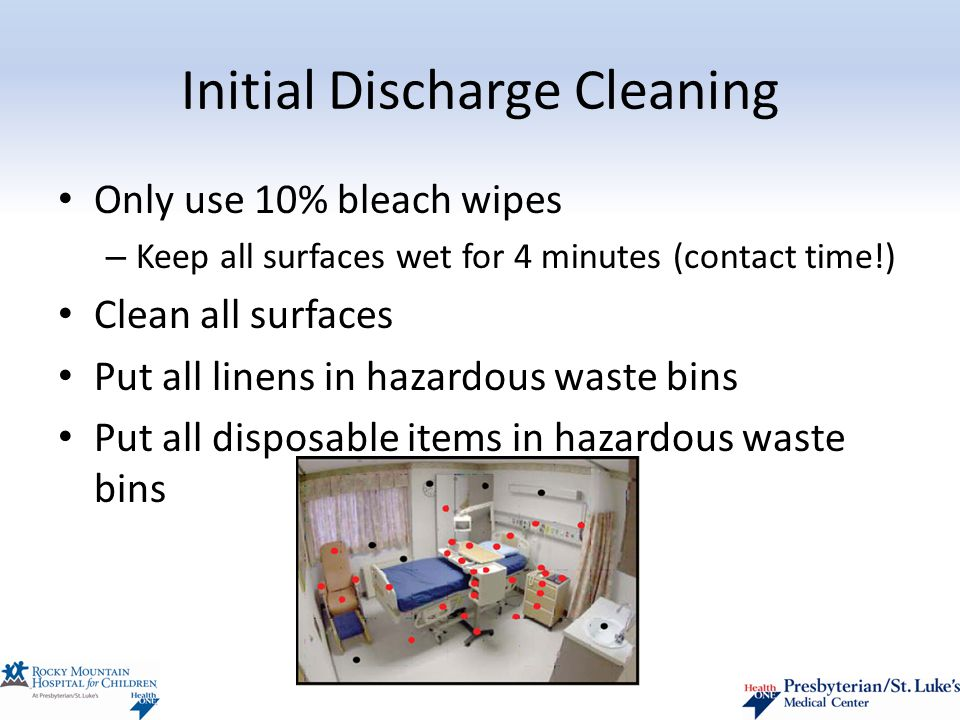 Initial Discharge Cleaning Only use 10% bleach wipes – Keep all surfaces wet for 4 minutes (contact time!) Clean all surfaces Put all linens in hazardous waste bins Put all disposable items in hazardous waste bins