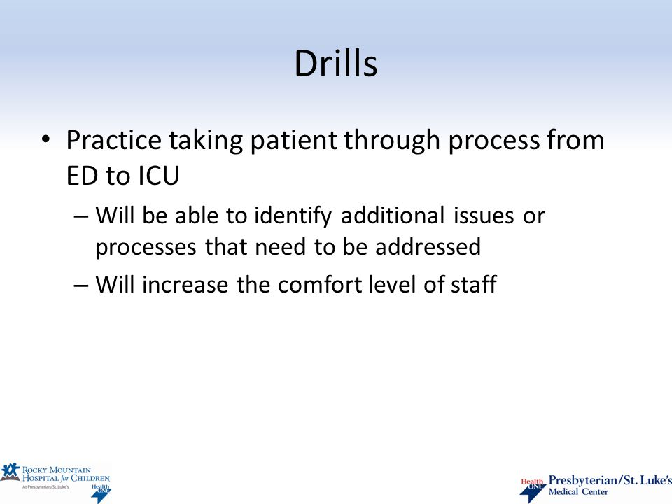 Drills Practice taking patient through process from ED to ICU – Will be able to identify additional issues or processes that need to be addressed – Will increase the comfort level of staff