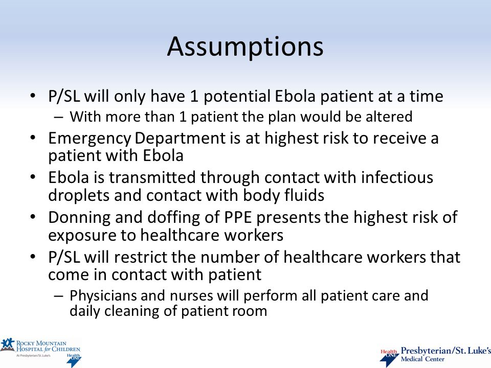 Assumptions P/SL will only have 1 potential Ebola patient at a time – With more than 1 patient the plan would be altered Emergency Department is at highest risk to receive a patient with Ebola Ebola is transmitted through contact with infectious droplets and contact with body fluids Donning and doffing of PPE presents the highest risk of exposure to healthcare workers P/SL will restrict the number of healthcare workers that come in contact with patient – Physicians and nurses will perform all patient care and daily cleaning of patient room