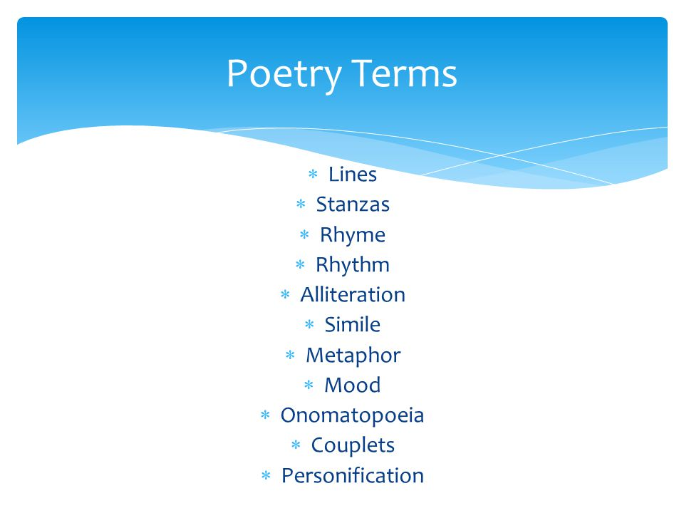  Lines- Poets write in lines instead of sentences  Stanza- Groups of lines in poetry  Rhyme- Words that end lines of poetry with the same sound  Rhythm- the beat or pattern of a poem  Simile- A comparison using like or as  Metaphor- A comparison that doesn't use like or as Poetry Terms