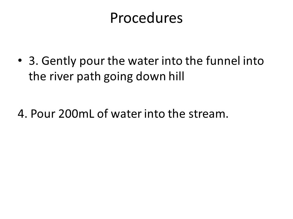 Procedures 3. Gently pour the water into the funnel into the river path going down hill 4.
