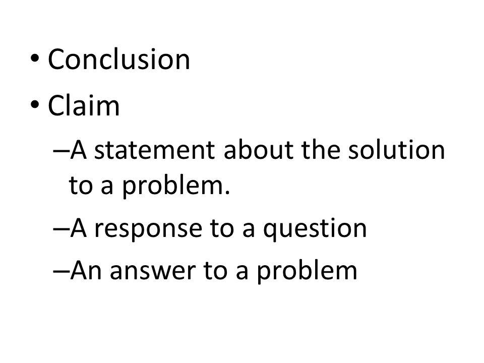 Conclusion Claim – A statement about the solution to a problem.