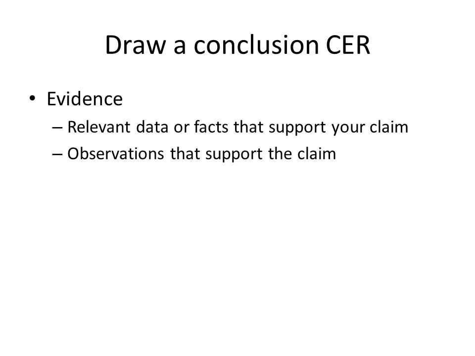 Draw a conclusion CER Evidence – Relevant data or facts that support your claim – Observations that support the claim