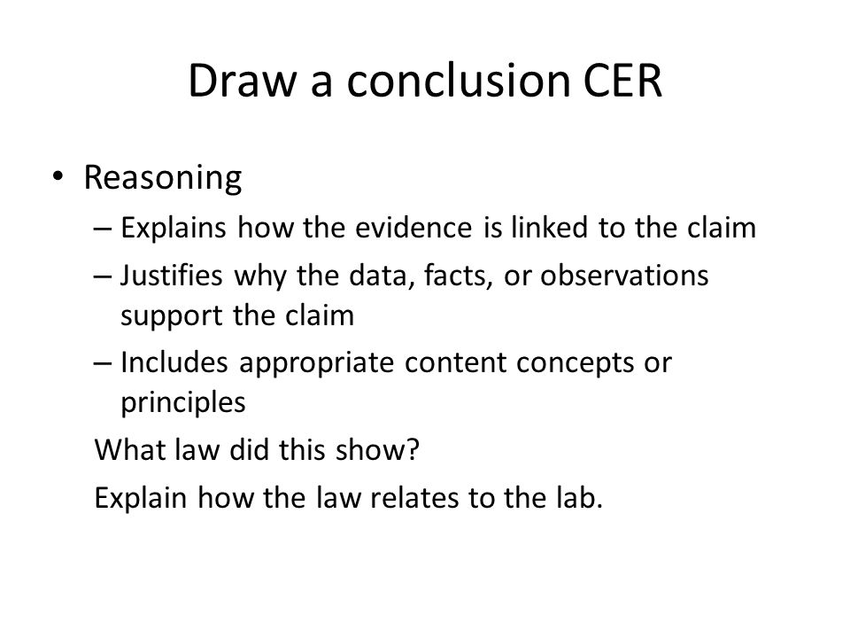 Draw a conclusion CER Reasoning – Explains how the evidence is linked to the claim – Justifies why the data, facts, or observations support the claim – Includes appropriate content concepts or principles What law did this show.