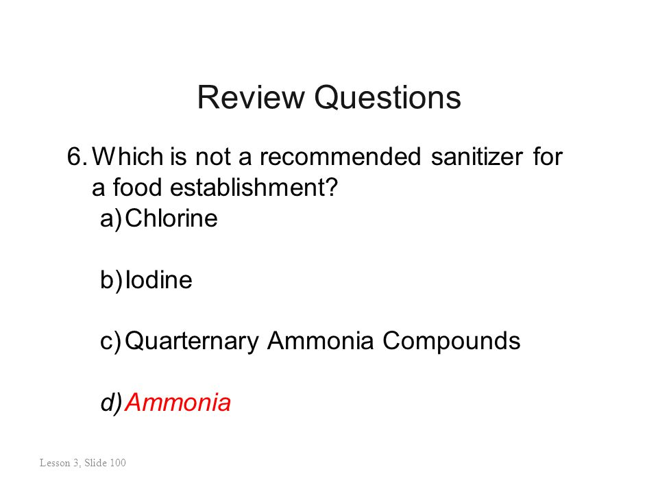 Review Questions Lesson 3: Slide 101 6.Which is not a recommended sanitizer for a food establishment.