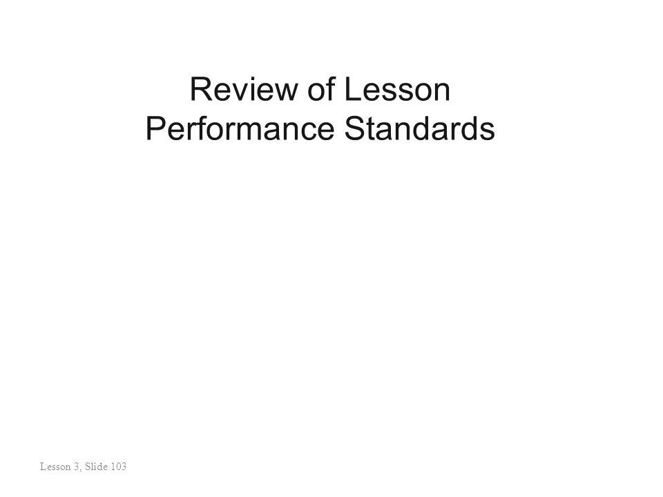 Review of Lesson Performance Standards Lesson 3: Slide 104 Lesson 3, Slide 103