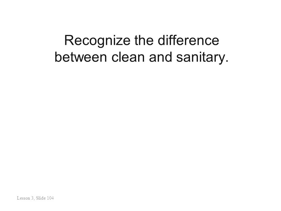 Recognize the difference between clean and sanitary. Lesson 3: Slide 105 Lesson 3, Slide 104