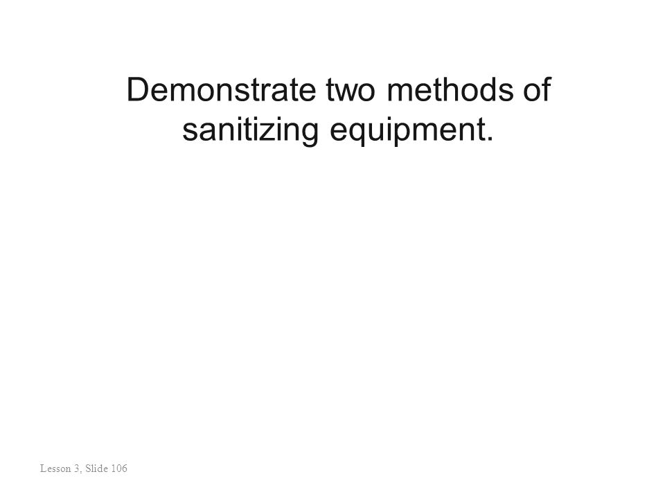 Demonstrate two methods of sanitizing equipment. Lesson 3: Slide 107 Lesson 3, Slide 106