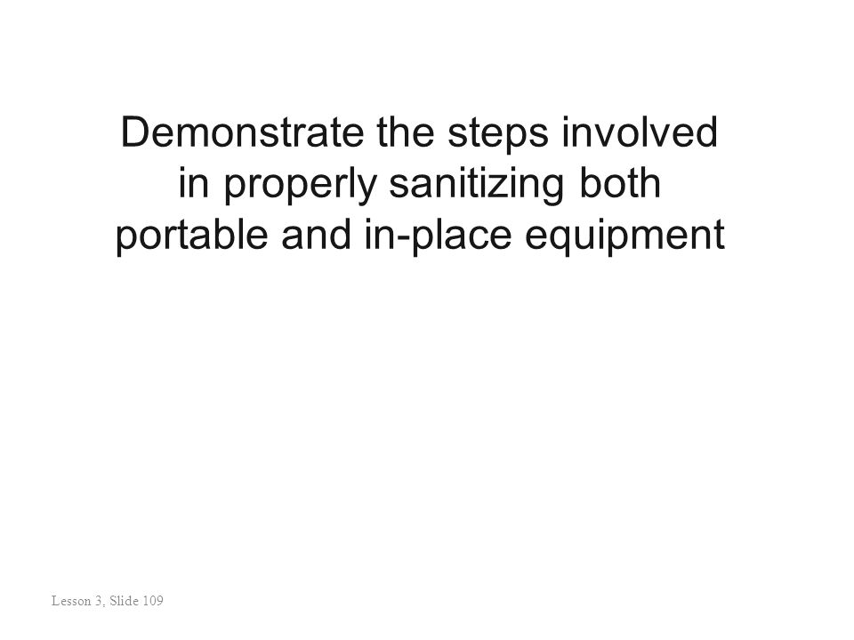Demonstrate the steps involved in properly sanitizing both portable and in-place equipment Lesson 3: Slide 110 Lesson 3, Slide 109