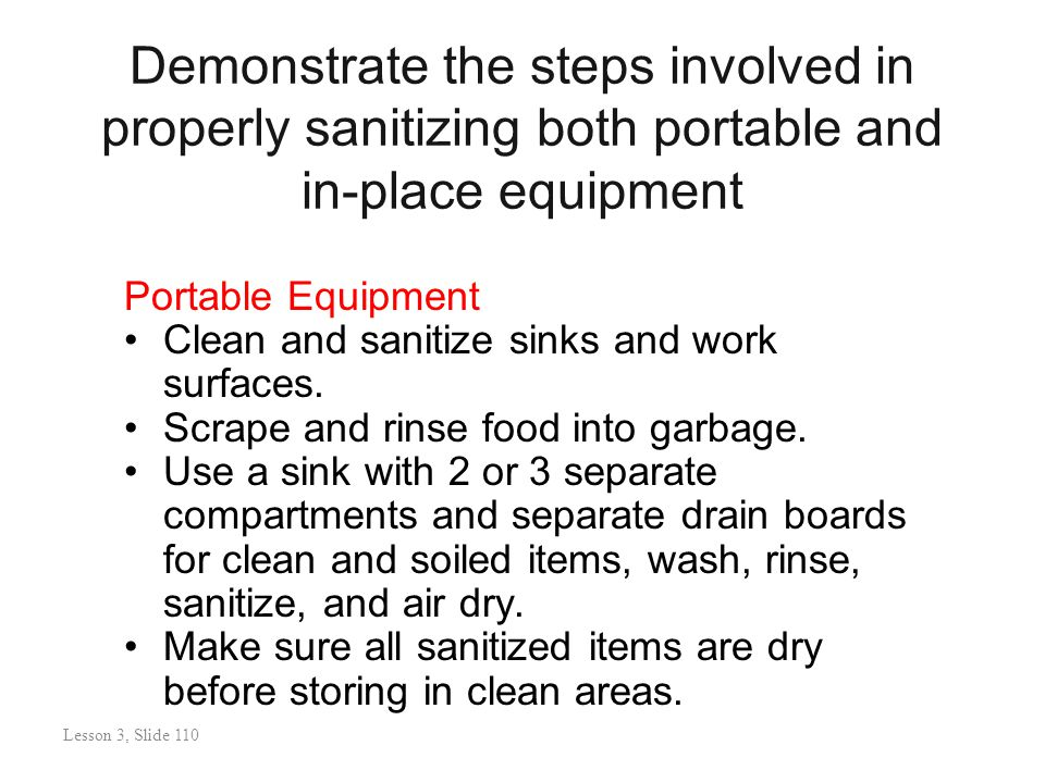 Demonstrate the steps involved in properly sanitizing both portable and in-place equipment Portable Equipment Clean and sanitize sinks and work surfaces.