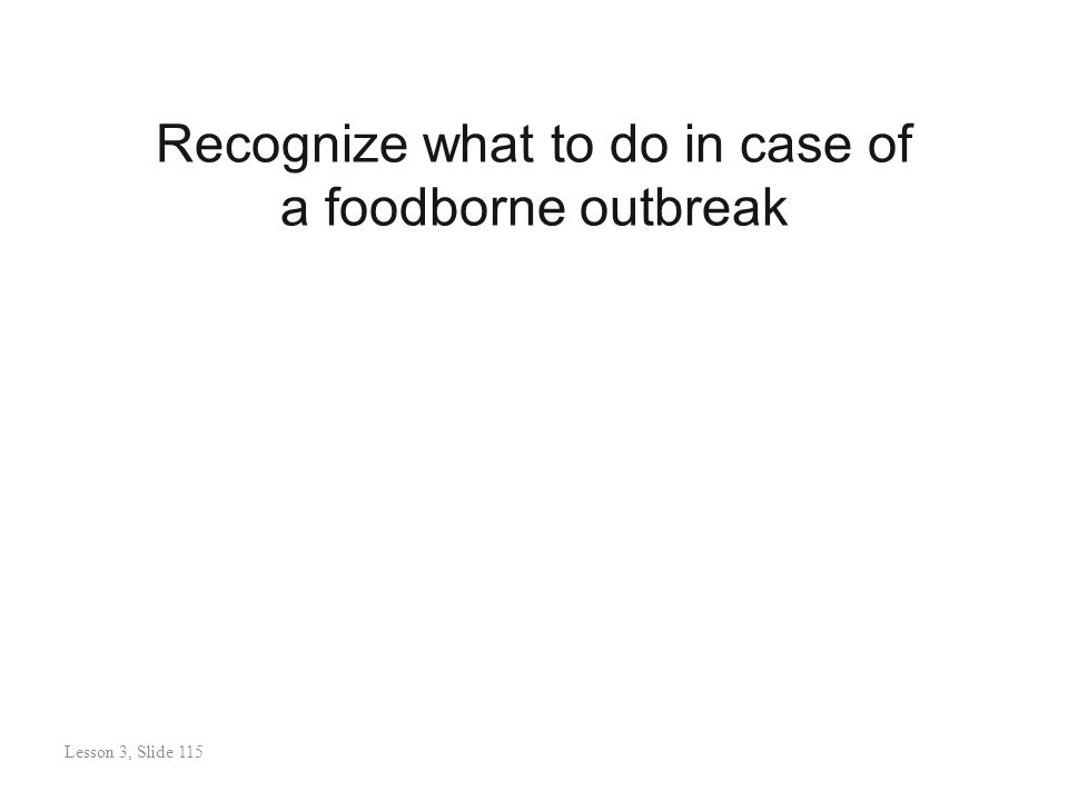 Recognize what to do in case of a foodborne outbreak Lesson 3: Slide 116 Lesson 3, Slide 115