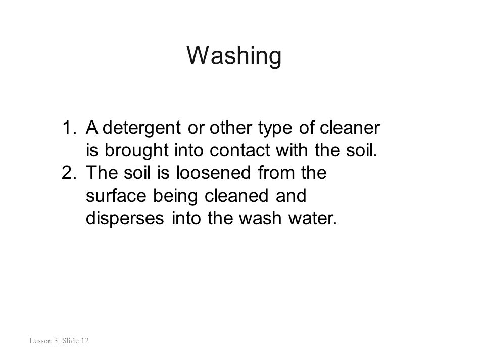 Washing Lesson 3: Slide 11 1.A detergent or other type of cleaner is brought into contact with the soil.