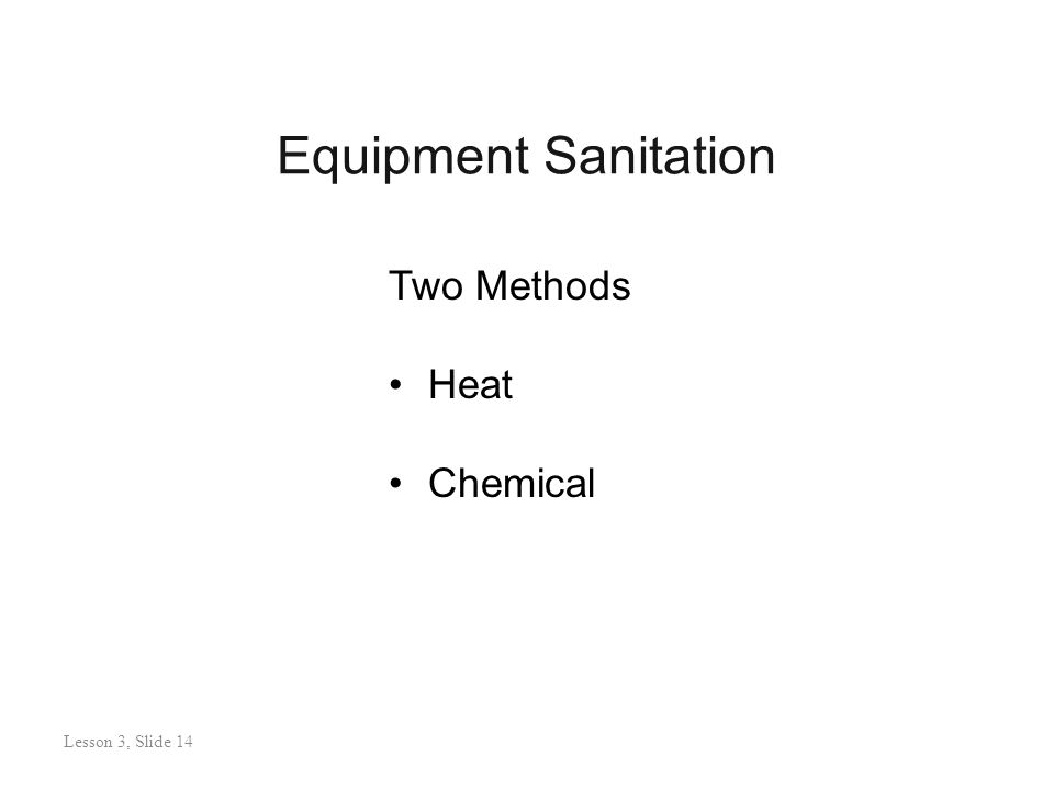 Equipment Sanitation Lesson 3: Slide 13 Two Methods Heat Chemical Lesson 3, Slide 14