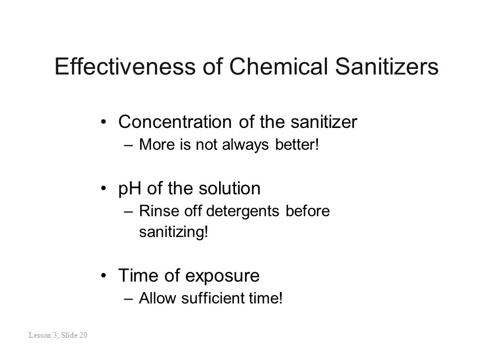 Effectiveness of Chemical Sanitizers Concentration of the sanitizer –More is not always better.