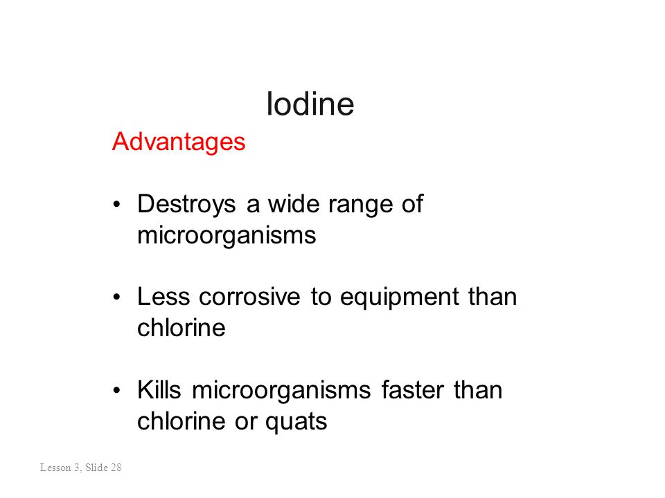 Iodine Lesson 3: Slide 27 Advantages Destroys a wide range of microorganisms Less corrosive to equipment than chlorine Kills microorganisms faster than chlorine or quats Lesson 3, Slide 28