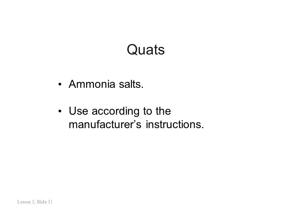 Quats Lesson 3: Slide 30 Ammonia salts. Use according to the manufacturer's instructions.