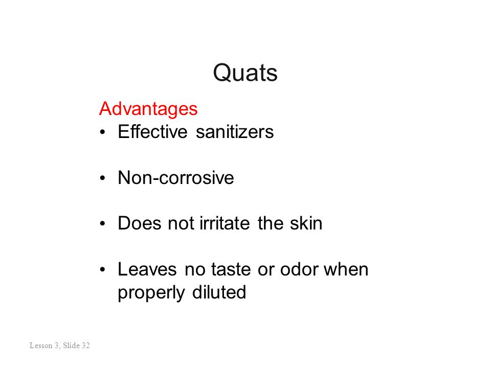 Quats Lesson 3: Slide 31 Advantages Effective sanitizers Non-corrosive Does not irritate the skin Leaves no taste or odor when properly diluted Lesson 3, Slide 32
