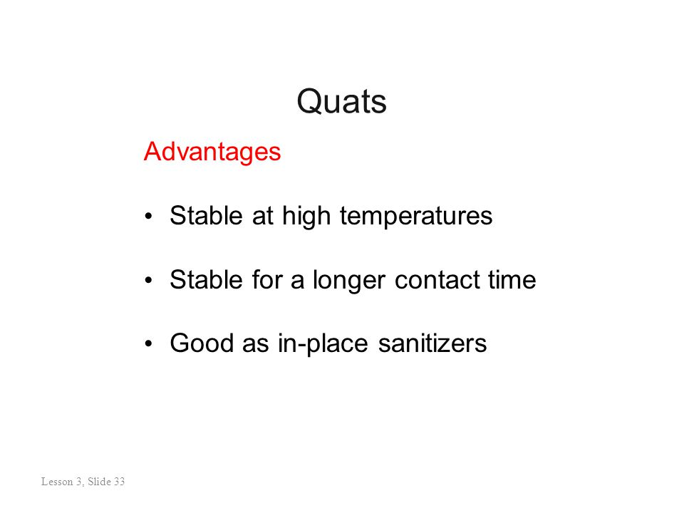 Quats Lesson 3: Slide 32 Advantages Stable at high temperatures Stable for a longer contact time Good as in-place sanitizers Lesson 3, Slide 33