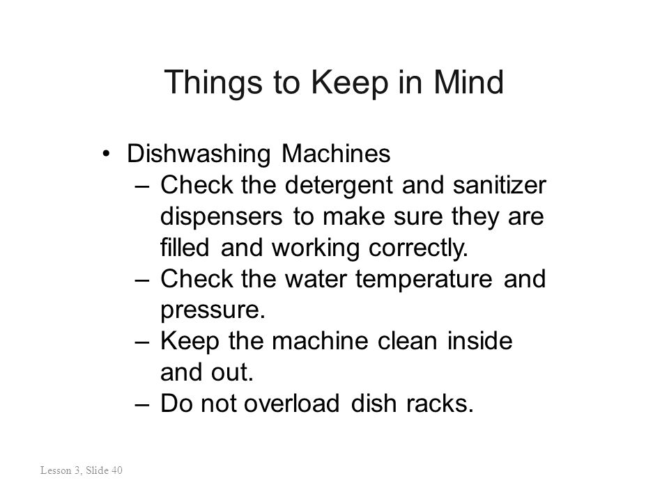 Things to Keep in Mind Lesson 3: Slide 40 Dishwashing Machines –Check the detergent and sanitizer dispensers to make sure they are filled and working correctly.