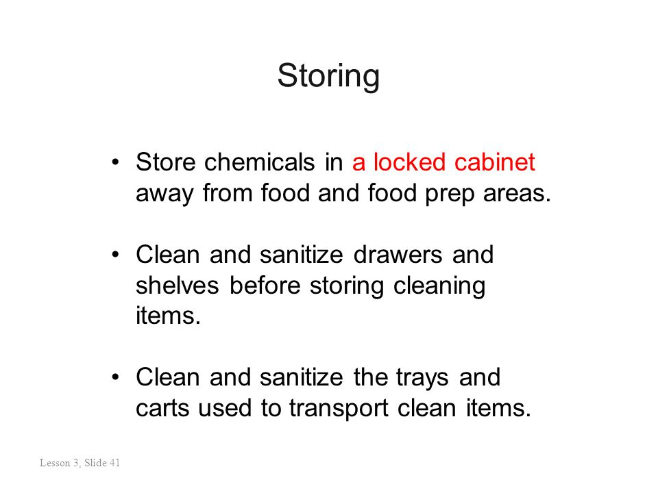 Storing Lesson 3: Slide 41 Store chemicals in a locked cabinet away from food and food prep areas.