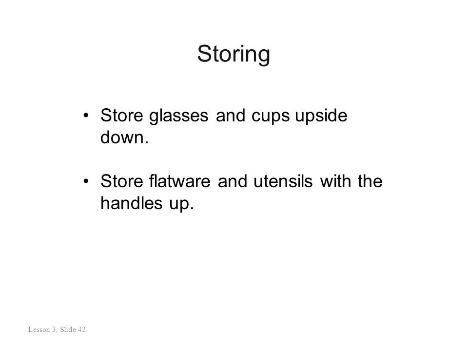 Storing Lesson 3: Slide 42 Store glasses and cups upside down.