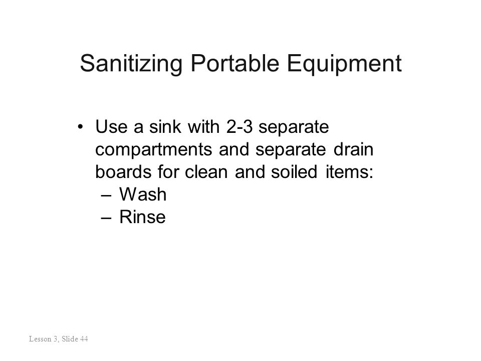 Sanitizing Portable Equipment Lesson 3: Slide 44 Use a sink with 2-3 separate compartments and separate drain boards for clean and soiled items: –Wash –Rinse Lesson 3, Slide 44