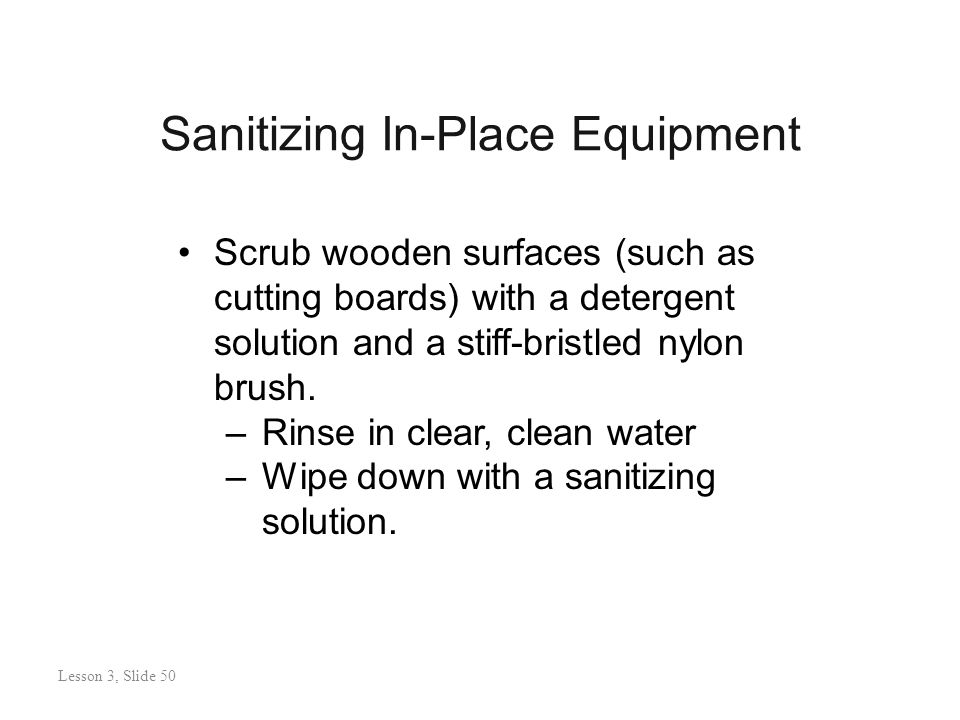 Sanitizing In-Place Equipment Lesson 3: Slide 50 Scrub wooden surfaces (such as cutting boards) with a detergent solution and a stiff-bristled nylon brush.