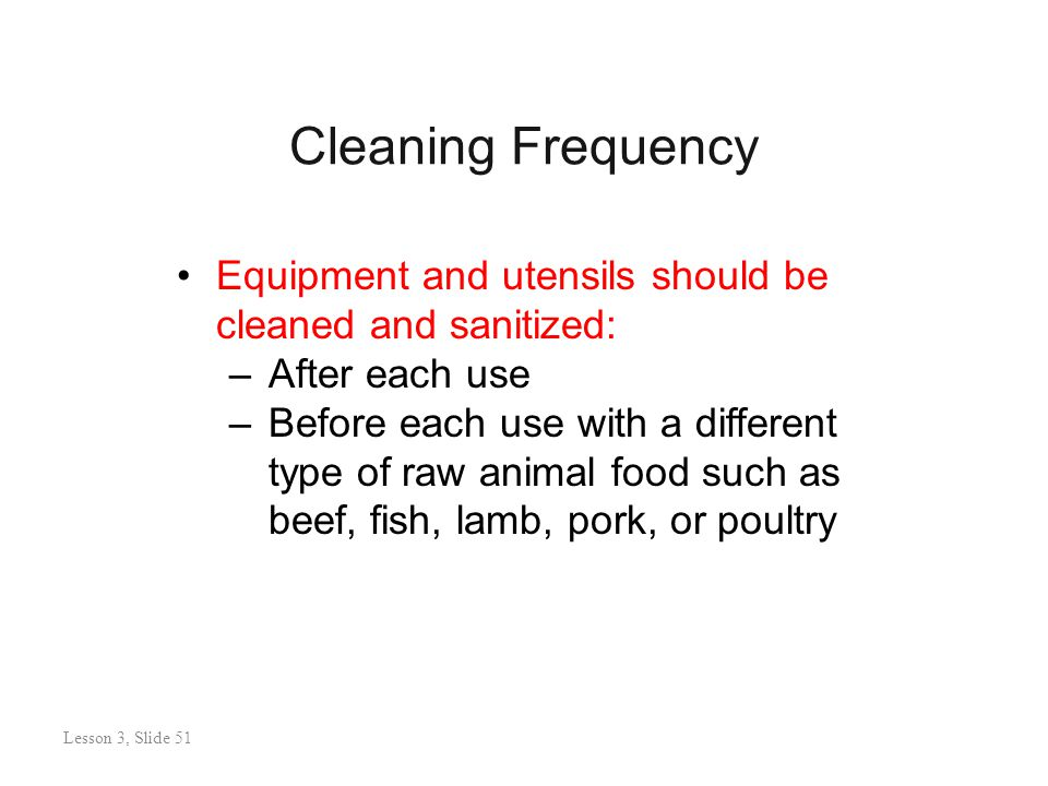 Cleaning Frequency Lesson 3: Slide 51 Equipment and utensils should be cleaned and sanitized: –After each use –Before each use with a different type of raw animal food such as beef, fish, lamb, pork, or poultry Lesson 3, Slide 51