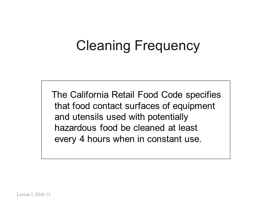 Cleaning Frequency Lesson 3: Slide 54 The California Retail Food Code specifies that food contact surfaces of equipment and utensils used with potentially hazardous food be cleaned at least every 4 hours when in constant use.