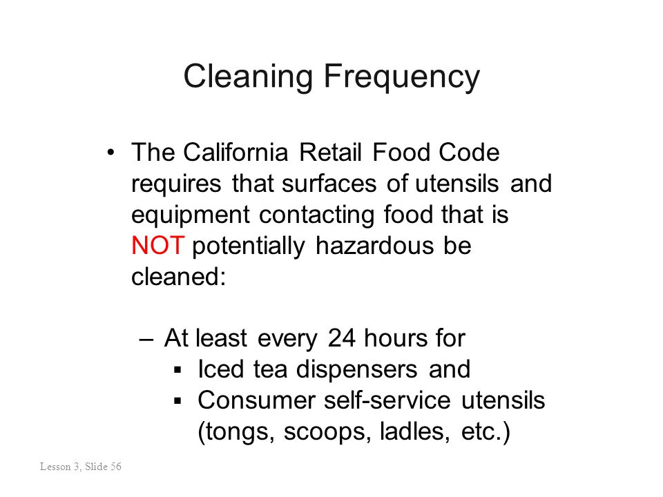 Cleaning Frequency Lesson 3: Slide 56 The California Retail Food Code requires that surfaces of utensils and equipment contacting food that is NOT potentially hazardous be cleaned: –At least every 24 hours for  Iced tea dispensers and  Consumer self-service utensils (tongs, scoops, ladles, etc.) Lesson 3, Slide 56