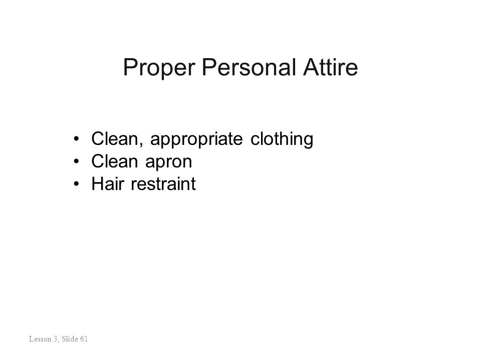 Proper Personal Attire Lesson 3: Slide 61 Clean, appropriate clothing Clean apron Hair restraint Lesson 3, Slide 61