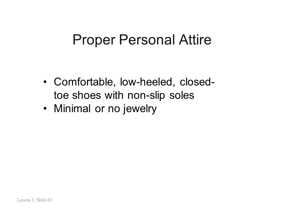Proper Personal Attire Lesson 3: Slide 62 Comfortable, low-heeled, closed- toe shoes with non-slip soles Minimal or no jewelry Lesson 3, Slide 62