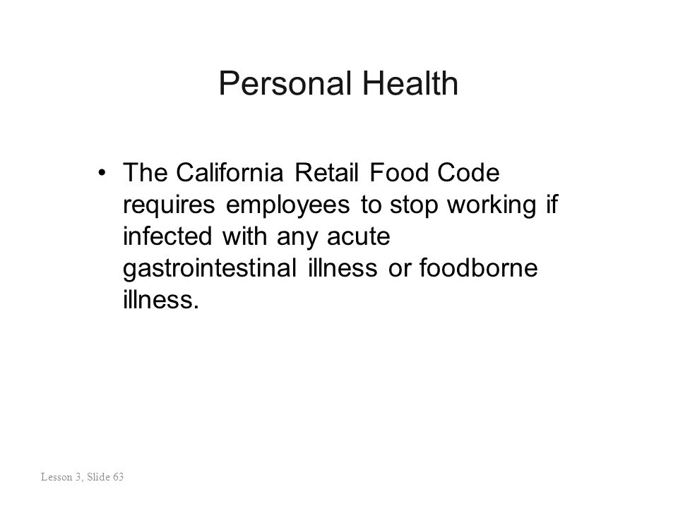 Personal Health Lesson 3: Slide 63 The California Retail Food Code requires employees to stop working if infected with any acute gastrointestinal illness or foodborne illness.