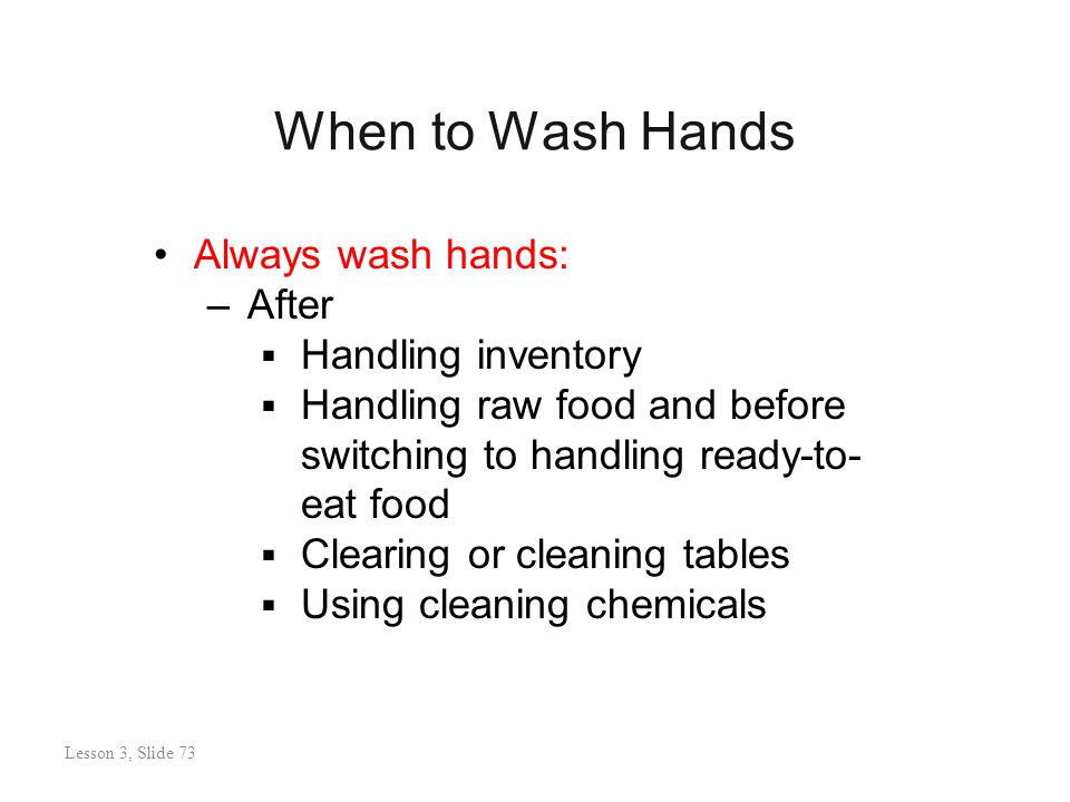 When to Wash Hands Lesson 3: Slide 73 Always wash hands: –After  Handling inventory  Handling raw food and before switching to handling ready-to- eat food  Clearing or cleaning tables  Using cleaning chemicals Lesson 3, Slide 73
