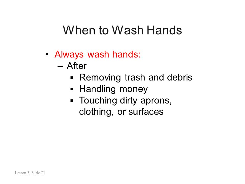 When to Wash Hands Lesson 3: Slide 75 Always wash hands: –After  Removing trash and debris  Handling money  Touching dirty aprons, clothing, or surfaces Lesson 3, Slide 75