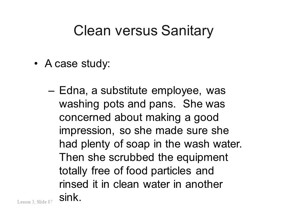 Clean versus Sanitary Lesson 3: Slide 88 A case study: –Edna, a substitute employee, was washing pots and pans.