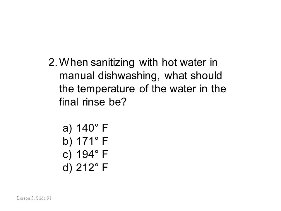 Review Questions Lesson 3: Slide 92 2.When sanitizing with hot water in manual dishwashing, what should the temperature of the water in the final rinse be.