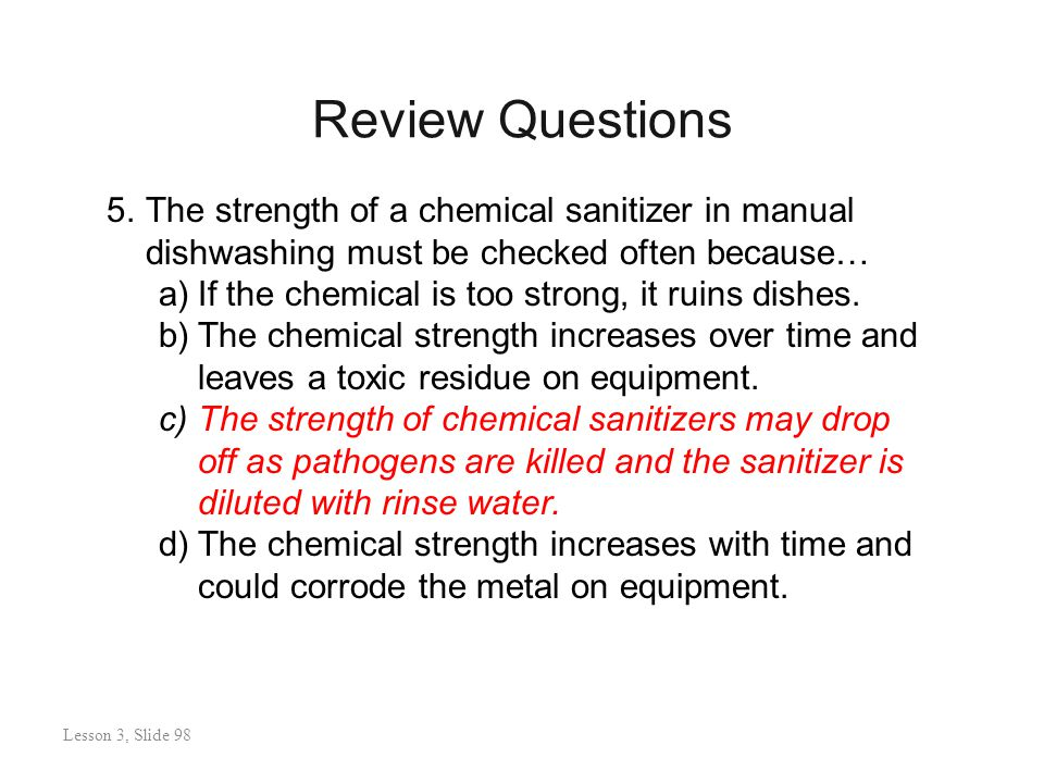 Review Questions Lesson 3: Slide 99 5.The strength of a chemical sanitizer in manual dishwashing must be checked often because… a)If the chemical is too strong, it ruins dishes.