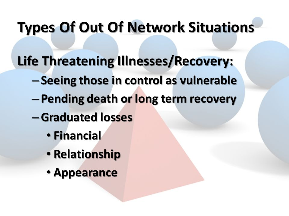 Types Of Out Of Network Situations Life Threatening Illnesses/Recovery: – Seeing those in control as vulnerable – Pending death or long term recovery – Graduated losses Financial Financial Relationship Relationship Appearance Appearance