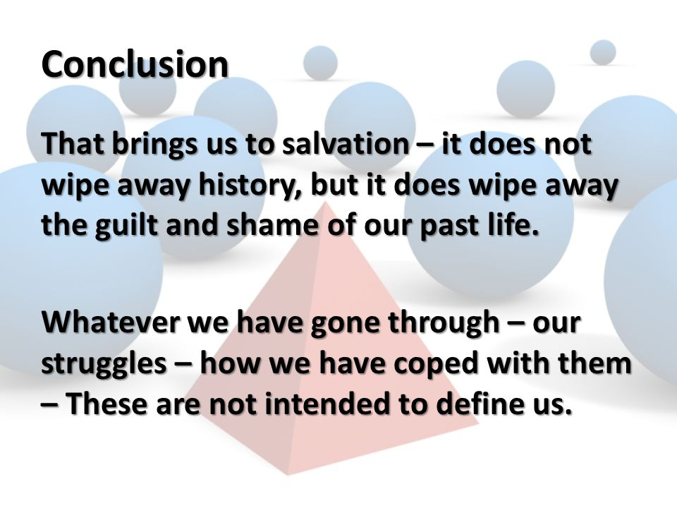 Conclusion That brings us to salvation – it does not wipe away history, but it does wipe away the guilt and shame of our past life.