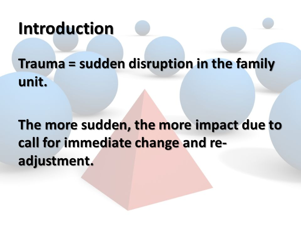 Introduction Trauma = sudden disruption in the family unit.