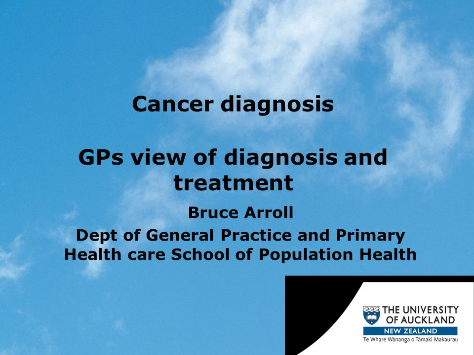 Cancer diagnosis GPs view of diagnosis and treatment Bruce Arroll Dept of General Practice and Primary Health care School of Population Health
