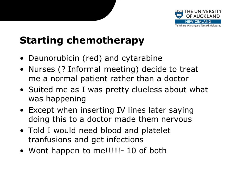 Starting chemotherapy Daunorubicin (red) and cytarabine Nurses (? Informal meeting) decide to treat me a normal patient rather than a doctor Suited me