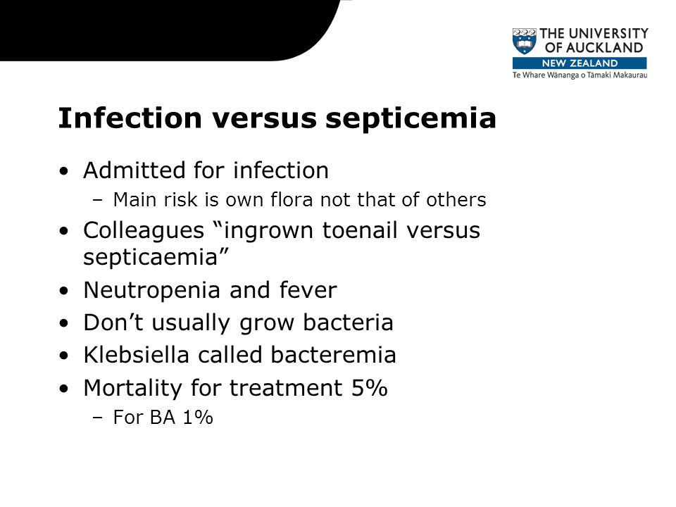 Infection versus septicemia Admitted for infection –Main risk is own flora not that of others Colleagues ingrown toenail versus septicaemia Neutropenia and fever Don't usually grow bacteria Klebsiella called bacteremia Mortality for treatment 5% –For BA 1%